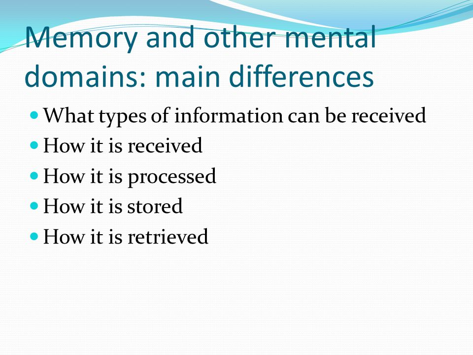 Memory and other mental domains: main differences What types of information can be received How it is received How it is processed How it is stored How it is retrieved