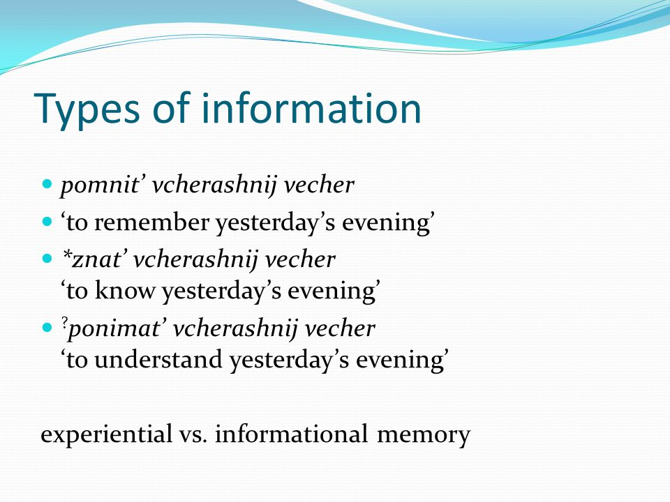 Types of information pomnit' vcherashnij vecher 'to remember yesterday's evening' *znat' vcherashnij vecher 'to know yesterday's evening' .