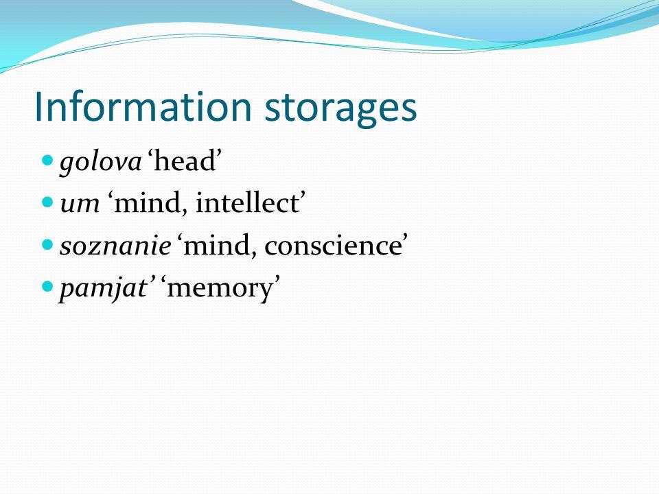 Information storages golova 'head' um 'mind, intellect' soznanie 'mind, conscience' pamjat' 'memory'
