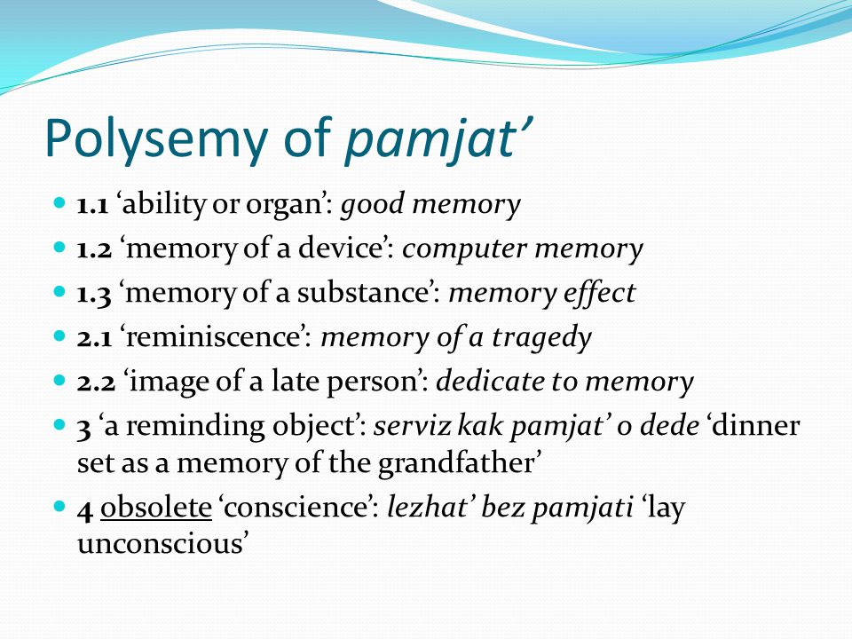 Polysemy of pamjat' 1.1 'ability or organ': good memory 1.2 'memory of a device': computer memory 1.3 'memory of a substance': memory effect 2.1 'reminiscence': memory of a tragedy 2.2 'image of a late person': dedicate to memory 3 'a reminding object': serviz kak pamjat' o dede 'dinner set as a memory of the grandfather' 4 obsolete 'conscience': lezhat' bez pamjati 'lay unconscious'