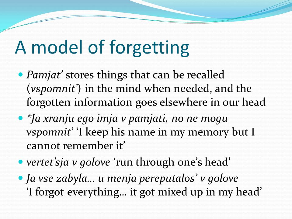 A model of forgetting Pamjat' stores things that can be recalled (vspomnit') in the mind when needed, and the forgotten information goes elsewhere in our head *Ja xranju ego imja v pamjati, no ne mogu vspomnit' 'I keep his name in my memory but I cannot remember it' vertet'sja v golove 'run through one's head' Ja vse zabyla… u menja pereputalos' v golove 'I forgot everything… it got mixed up in my head'