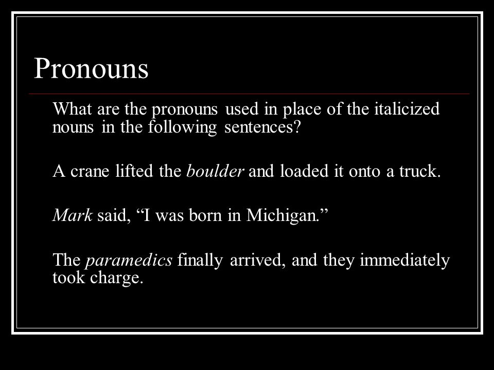 Pronouns What are the pronouns used in place of the italicized nouns in the following sentences.