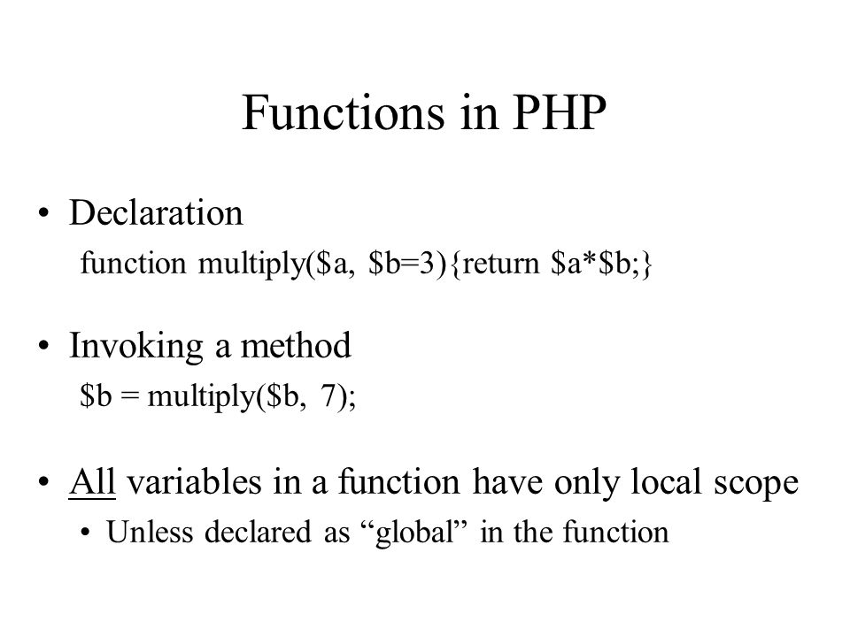 Functions in PHP Declaration function multiply($a, $b=3){return $a*$b;} Invoking a method $b = multiply($b, 7); All variables in a function have only local scope Unless declared as global in the function