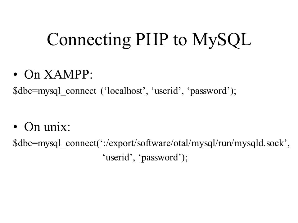 Connecting PHP to MySQL On XAMPP: $dbc=mysql_connect ('localhost', 'userid', 'password'); On unix: $dbc=mysql_connect(':/export/software/otal/mysql/run/mysqld.sock', 'userid', 'password');