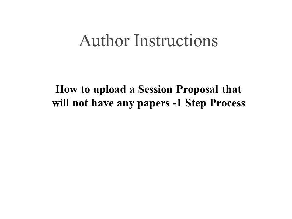 Author Instructions How to upload a Session Proposal that will not have any papers -1 Step Process
