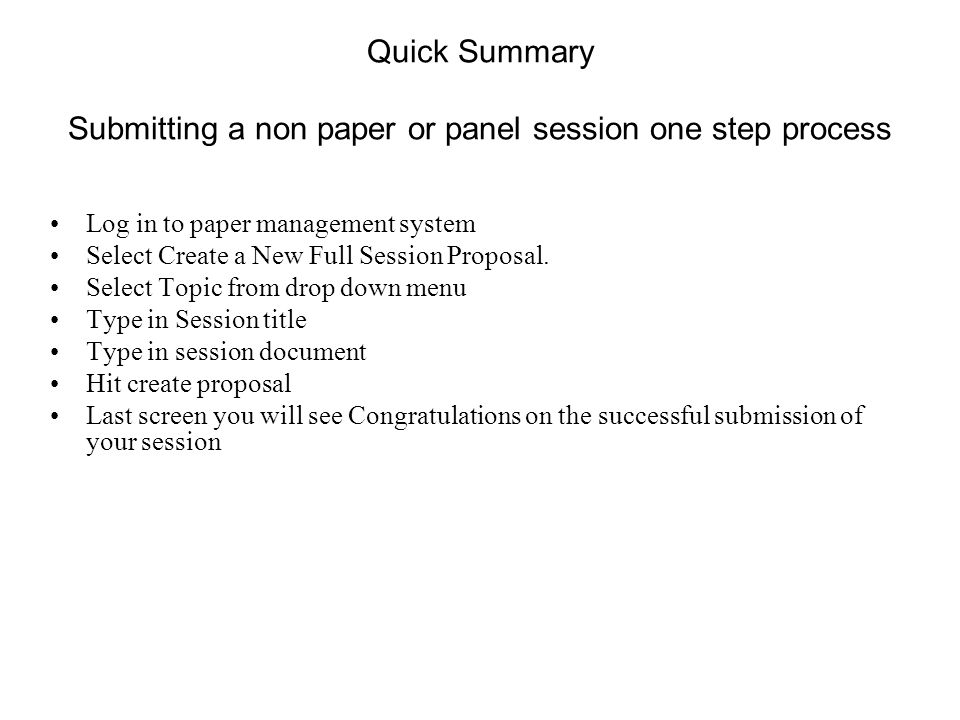 Quick Summary Submitting a non paper or panel session one step process Log in to paper management system Select Create a New Full Session Proposal.