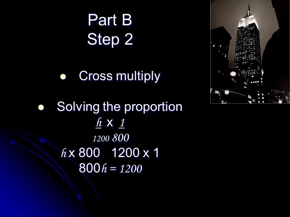 Part B Step 2 Cross multiply Cross multiply Solving the proportion Solving the proportion h x 1 1200 800 h x 800 1200 x 1 800 h = 1200