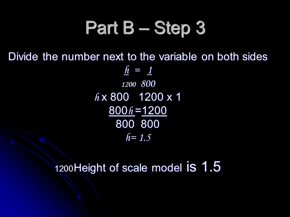 Part B Step 2 Cross multiply Cross multiply Solving the proportion Solving the proportion h x 1 1200 800 h x 800 1200 x 1 800 h = 1200