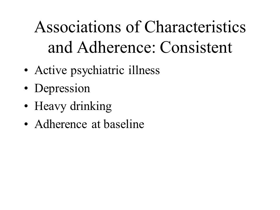 Associations of Characteristics and Adherence: Consistent Active psychiatric illness Depression Heavy drinking Adherence at baseline