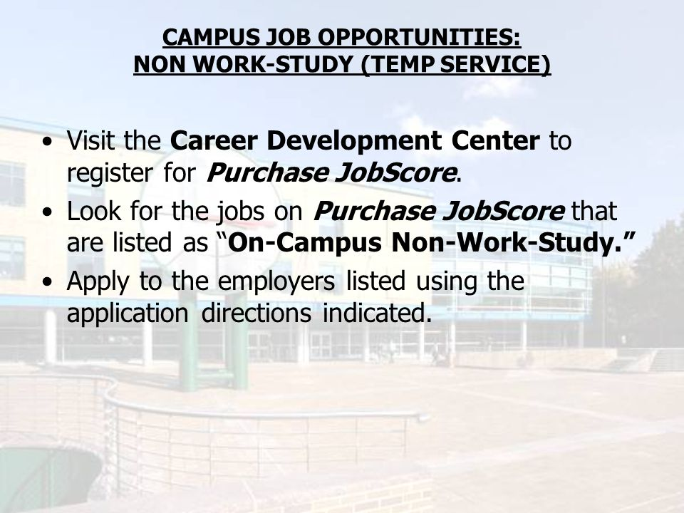 CAMPUS JOB OPPORTUNITIES: NON WORK-STUDY (TEMP SERVICE) Visit the Career Development Center to register for Purchase JobScore. Look for the jobs on Pu