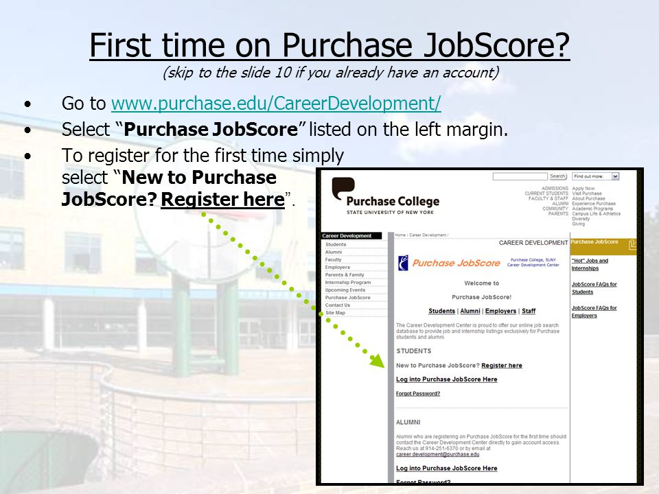 First time on Purchase JobScore? (skip to the slide 10 if you already have an account) Go to www.purchase.edu/CareerDevelopment/www.purchase.edu/Caree