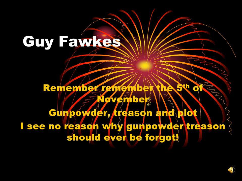 Guy Fawkes Remember remember the 5 th of November Gunpowder, treason and plot I see no reason why gunpowder treason should ever be forgot!