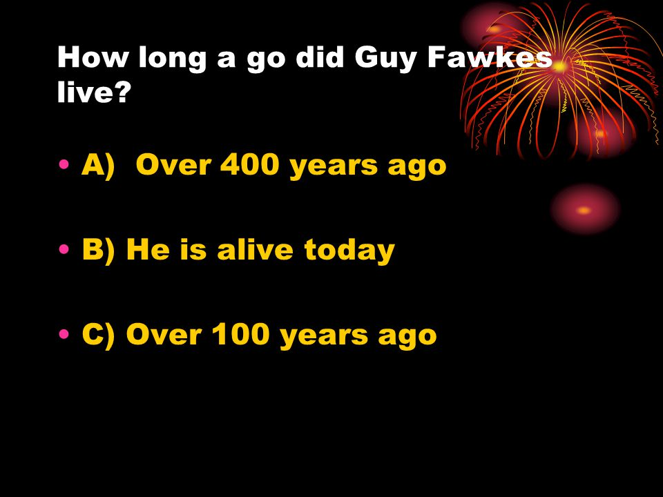 How long a go did Guy Fawkes live? A) Over 400 years ago B) He is alive today C) Over 100 years ago