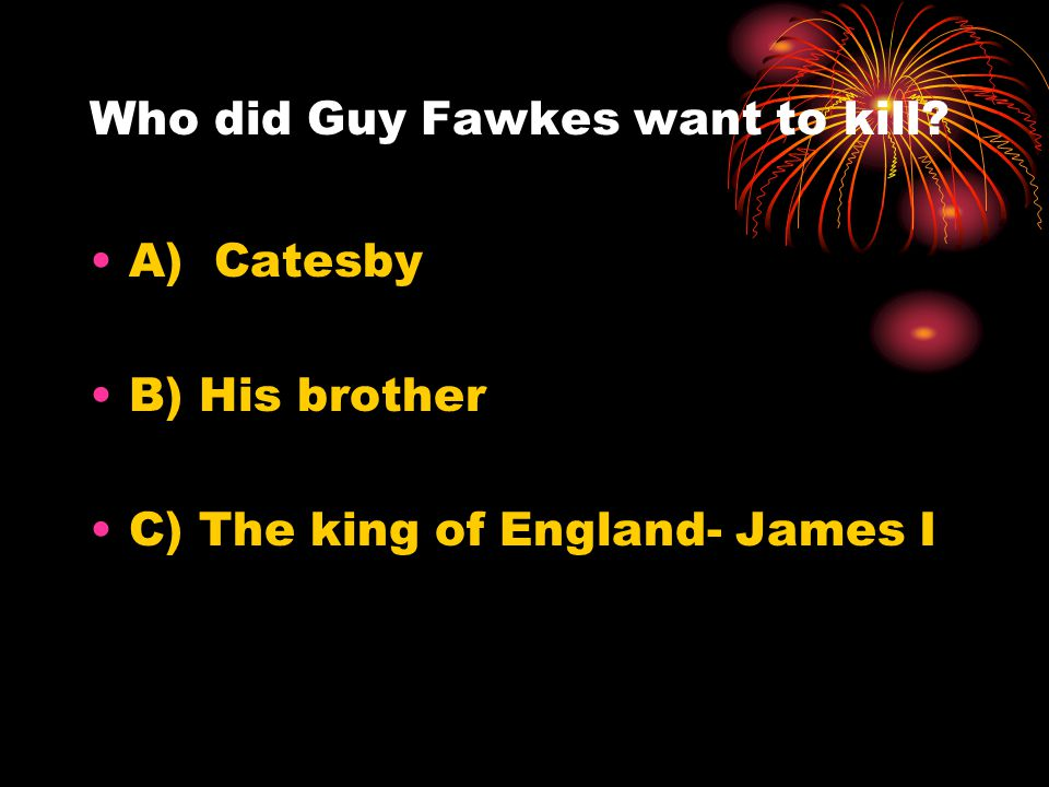 Who did Guy Fawkes want to kill? A) Catesby B) His brother C) The king of England- James I