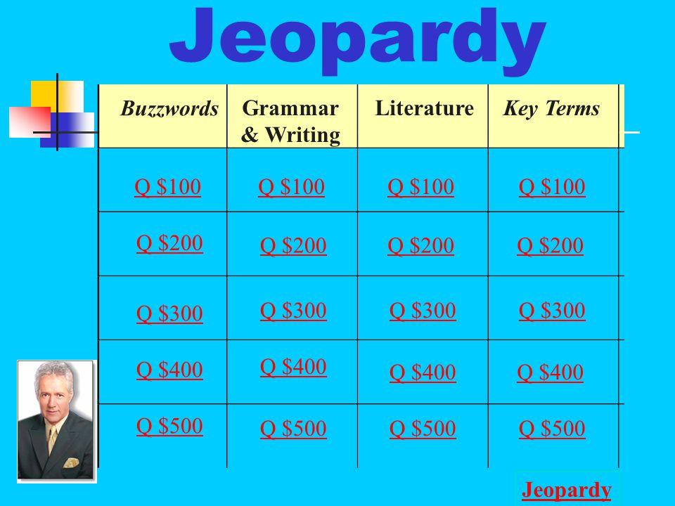 Jeopardy Buzzwords Grammar & Writing LiteratureKey Terms Q $100 Q $200 Q $300 Q $400 Q $500 Q $100 Q $200 Q $300 Q $400 Q $500 Jeopardy