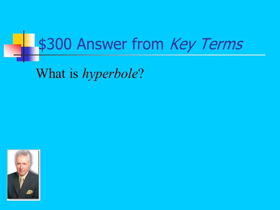 $300 Answer from Key Terms Extreme exaggeration (not meant for deception), intended to emphasize a point and to create imagery: He caught a fish the size of Texas.