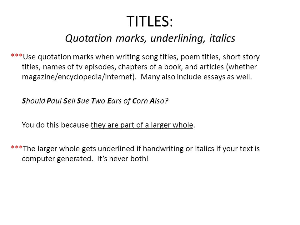 TITLES: Quotation marks, underlining, italics ***Use quotation marks when writing song titles, poem titles, short story titles, names of tv episodes, chapters of a book, and articles (whether magazine/encyclopedia/internet).