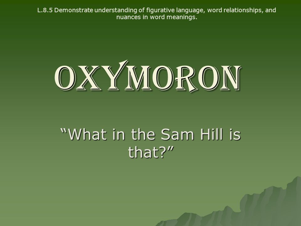"""OXYMORON """"What in the Sam Hill is that?"""" L.8.5 Demonstrate understanding of figurative language, word relationships, and nuances in word meanings."""
