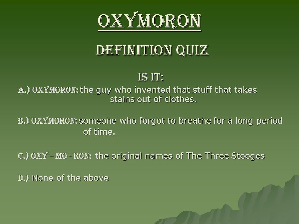 OXYMORON DEFINITION QUIZ IS IT: A.) OXYMORON: the guy who invented that stuff that takes stains out of clothes. B.) OXYMORON: someone who forgot to br