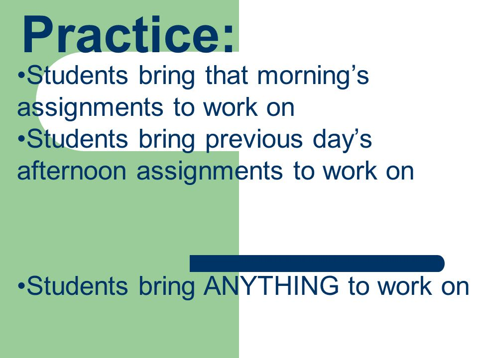 Practice: Students bring that morning's assignments to work on Students bring previous day's afternoon assignments to work on Students bring ANYTHING to work on