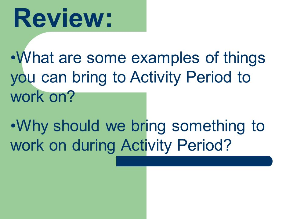 Review: What are some examples of things you can bring to Activity Period to work on.