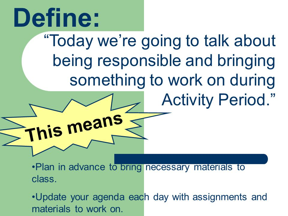 Define: This means Plan in advance to bring necessary materials to class.