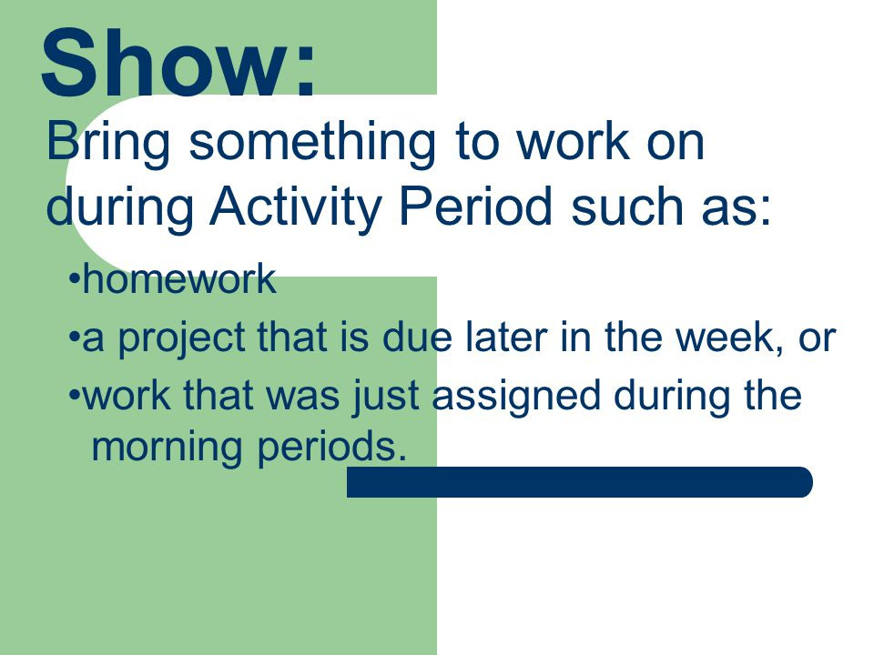 Show: Bring something to work on during Activity Period such as: homework a project that is due later in the week, or work that was just assigned during the morning periods.