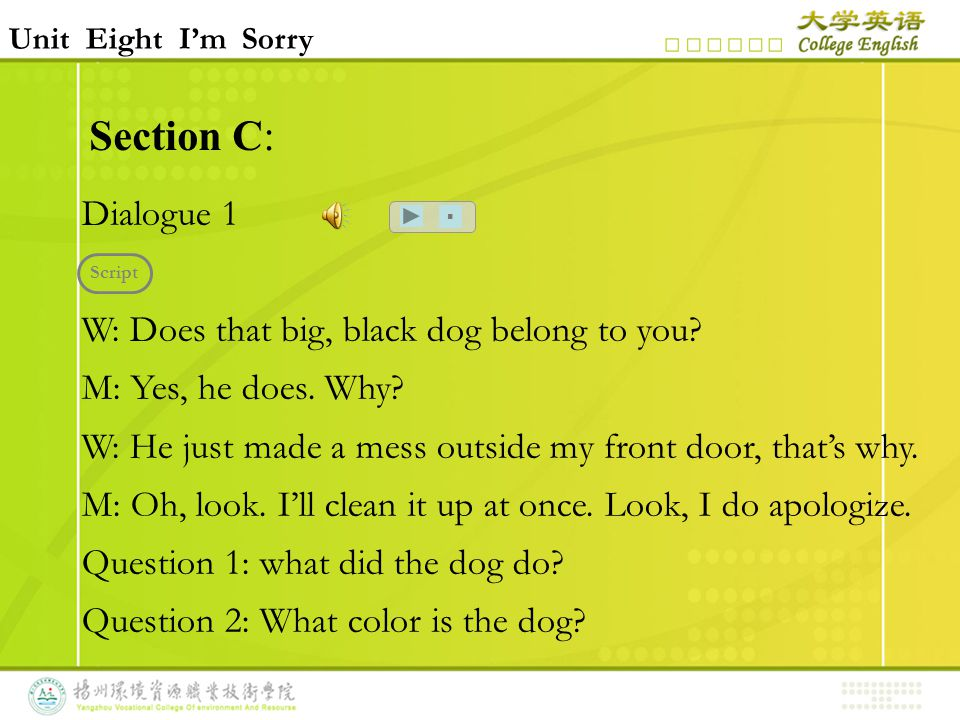 Section C: Dialogue 1 W: Does that big, black dog belong to you? M: Yes, he does. Why? W: He just made a mess outside my front door, that's why. M: Oh