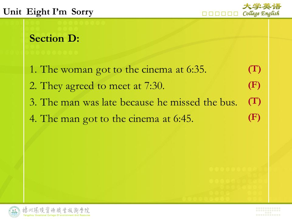 Section D: 1.The woman got to the cinema at 6:35. 2.They agreed to meet at 7:30. 3.The man was late because he missed the bus. 4.The man got to the ci