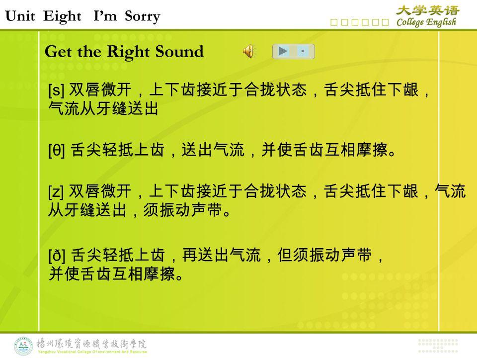 Get the Right Sound Unit Eight I'm Sorry ■ [s] 双唇微开,上下齿接近于合拢状态,舌尖抵住下龈, 气流从牙缝送出 [θ] 舌尖轻抵上齿,送出气流,并使舌齿互相摩擦。 [ð] 舌尖轻抵上齿,再送出气流,但须振动声带, 并使舌齿互相摩擦。 [z] 双唇微开,上下齿接近于合拢状态,舌尖抵住下龈,气流 从牙缝送出,须振动声带。