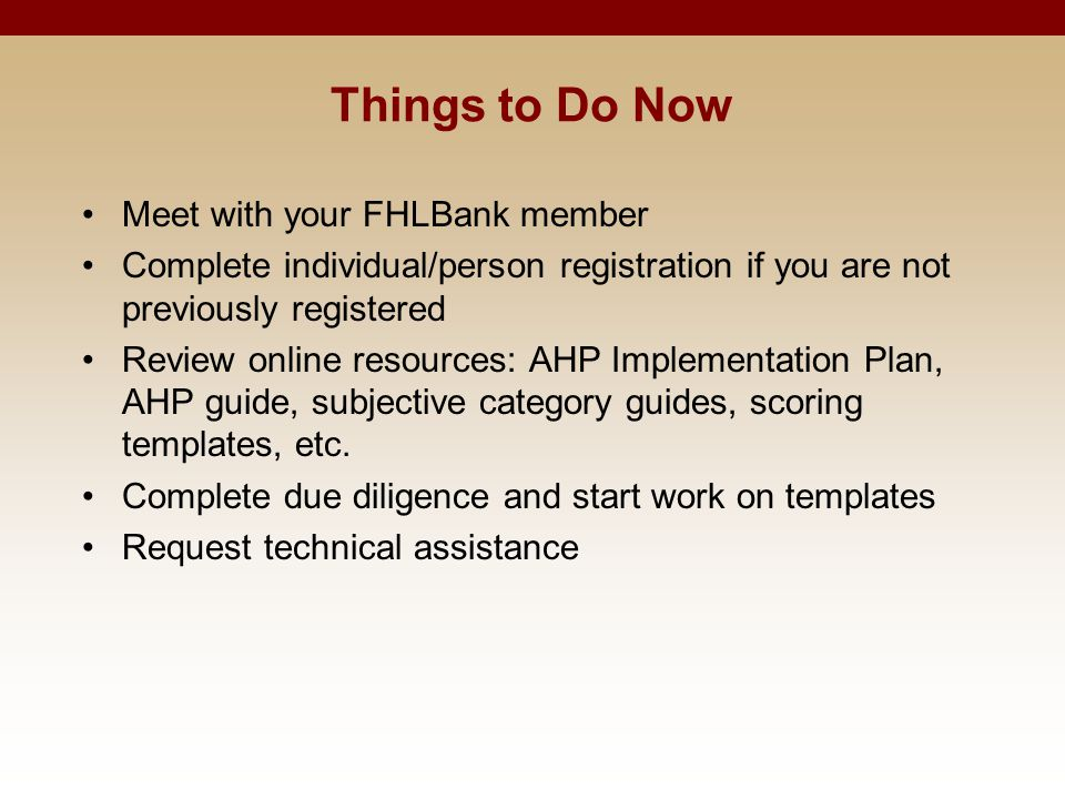 Things to Do Now Meet with your FHLBank member Complete individual/person registration if you are not previously registered Review online resources: A