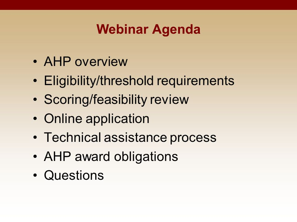 Webinar Agenda AHP overview Eligibility/threshold requirements Scoring/feasibility review Online application Technical assistance process AHP award ob