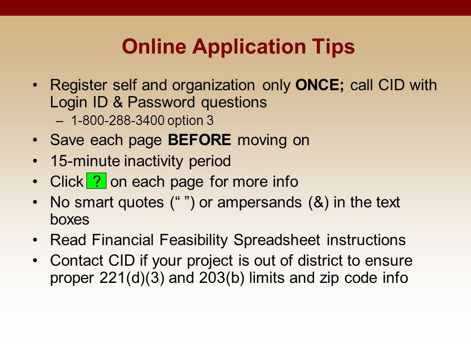 Online Application Tips Register self and organization only ONCE; call CID with Login ID & Password questions –1-800-288-3400 option 3 Save each page BEFORE moving on 15-minute inactivity period Click .
