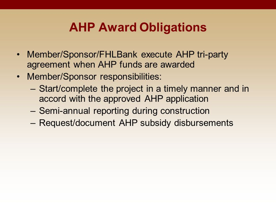 AHP Award Obligations Member/Sponsor/FHLBank execute AHP tri-party agreement when AHP funds are awarded Member/Sponsor responsibilities: –Start/complete the project in a timely manner and in accord with the approved AHP application –Semi-annual reporting during construction –Request/document AHP subsidy disbursements