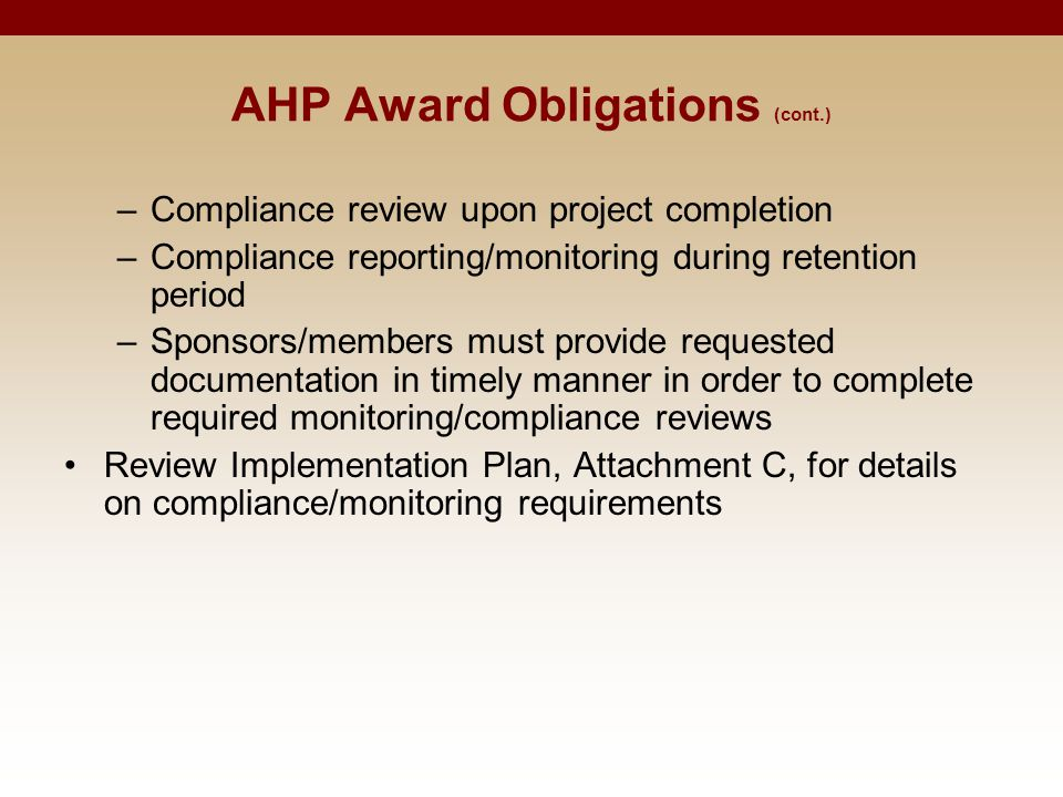 AHP Award Obligations (cont.) –Compliance review upon project completion –Compliance reporting/monitoring during retention period –Sponsors/members must provide requested documentation in timely manner in order to complete required monitoring/compliance reviews Review Implementation Plan, Attachment C, for details on compliance/monitoring requirements