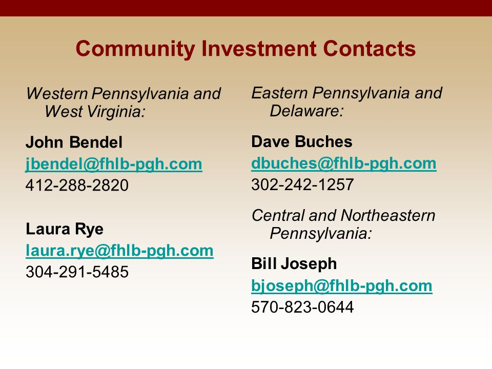 Community Investment Contacts Eastern Pennsylvania and Delaware: Dave Buches dbuches@fhlb-pgh.com 302-242-1257 Central and Northeastern Pennsylvania:
