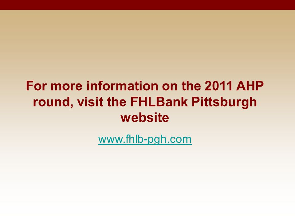 For more information on the 2011 AHP round, visit the FHLBank Pittsburgh website www.fhlb-pgh.com