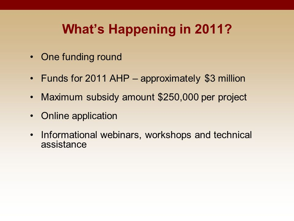 What's Happening in 2011? One funding round Funds for 2011 AHP – approximately $3 million Maximum subsidy amount $250,000 per project Online applicati