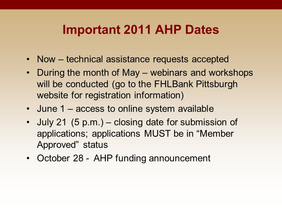 Important 2011 AHP Dates Now – technical assistance requests accepted During the month of May – webinars and workshops will be conducted (go to the FHLBank Pittsburgh website for registration information) June 1 – access to online system available July 21 (5 p.m.) – closing date for submission of applications; applications MUST be in Member Approved status October 28 - AHP funding announcement