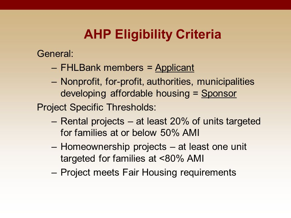 AHP Eligibility Criteria General: –FHLBank members = Applicant –Nonprofit, for-profit, authorities, municipalities developing affordable housing = Spo