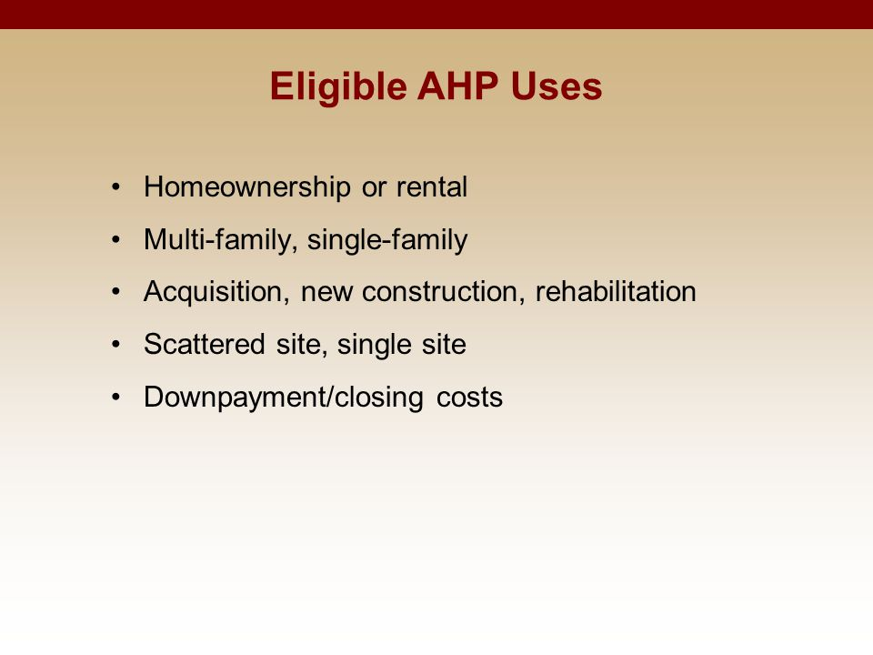 Eligible AHP Uses Homeownership or rental Multi-family, single-family Acquisition, new construction, rehabilitation Scattered site, single site Downpayment/closing costs