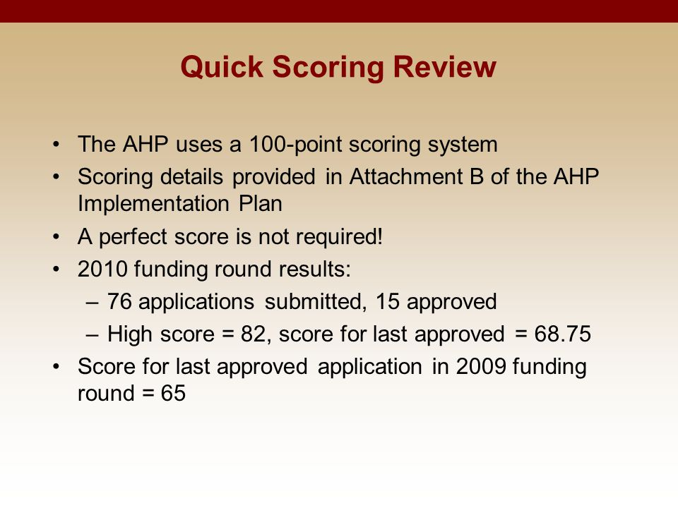 Quick Scoring Review The AHP uses a 100-point scoring system Scoring details provided in Attachment B of the AHP Implementation Plan A perfect score i