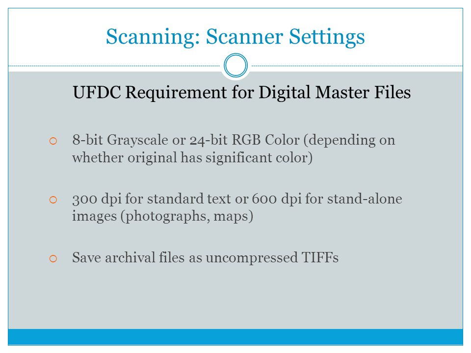 Scanning: Scanner Settings UFDC Requirement for Digital Master Files  8-bit Grayscale or 24-bit RGB Color (depending on whether original has significant color)  300 dpi for standard text or 600 dpi for stand-alone images (photographs, maps)  Save archival files as uncompressed TIFFs
