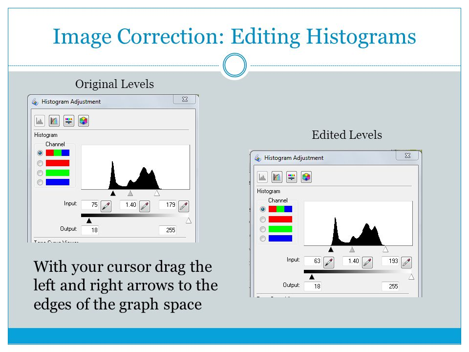 Image Correction: Editing Histograms With your cursor drag the left and right arrows to the edges of the graph space Original Levels Edited Levels