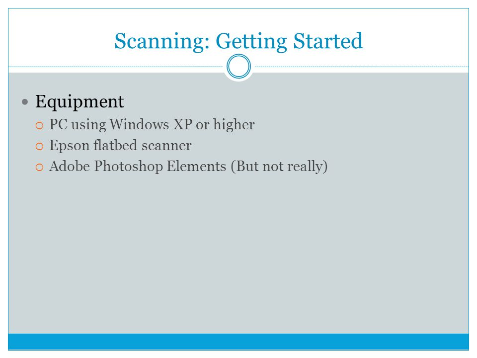Equipment  PC using Windows XP or higher  Epson flatbed scanner  Adobe Photoshop Elements (But not really) Scanning: Getting Started