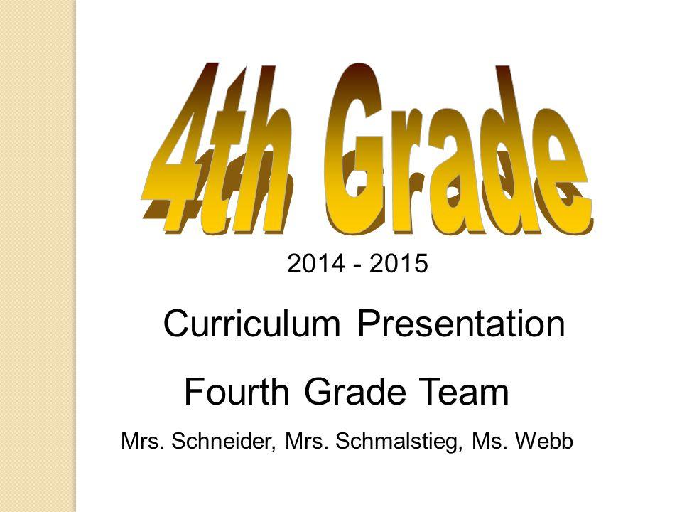 2014 - 2015 Curriculum Presentation Fourth Grade Team Mrs. Schneider, Mrs. Schmalstieg, Ms. Webb