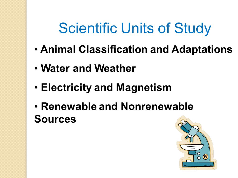 Scientific Units of Study Animal Classification and Adaptations Water and Weather Electricity and Magnetism Renewable and Nonrenewable Sources
