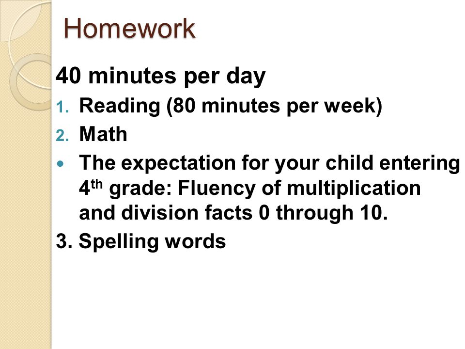 Homework 40 minutes per day 1. Reading (80 minutes per week) 2. Math The expectation for your child entering 4 th grade: Fluency of multiplication and