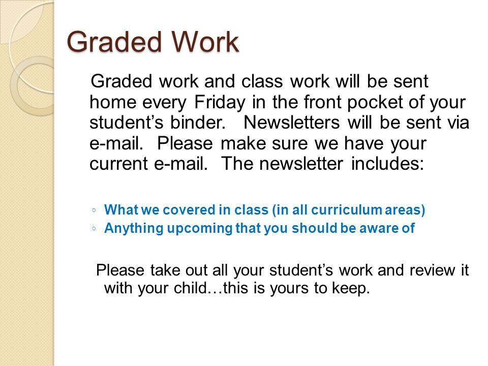 Graded Work Graded work and class work will be sent home every Friday in the front pocket of your student's binder.