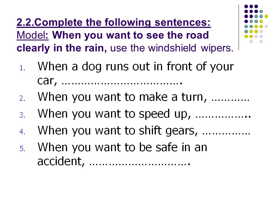 2.2.Complete the following sentences: Model: When you want to see the road clearly in the rain, use the windshield wipers.
